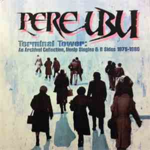 Pere Ubu - Terminal Tower: An Archival Collection, Nonlp Singles & B Sides 1975-1980 flac album